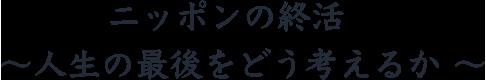 ニッポンの終活〜人生の最後をどう考えるか〜