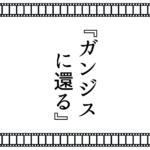【終活シネマ】劇場で観たい『ガンジスに還る』。逝く人と送る人、世代間の溝と理想のお葬式